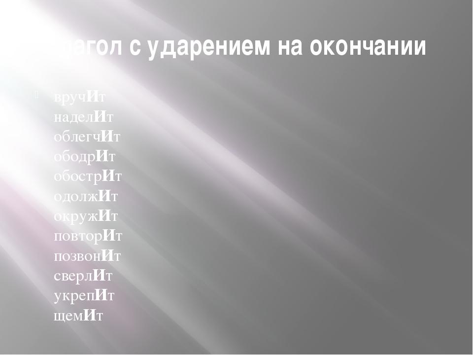 Глагол с ударением на окончании вручИт  наделИт облегчИт ободрИт обострИт од...