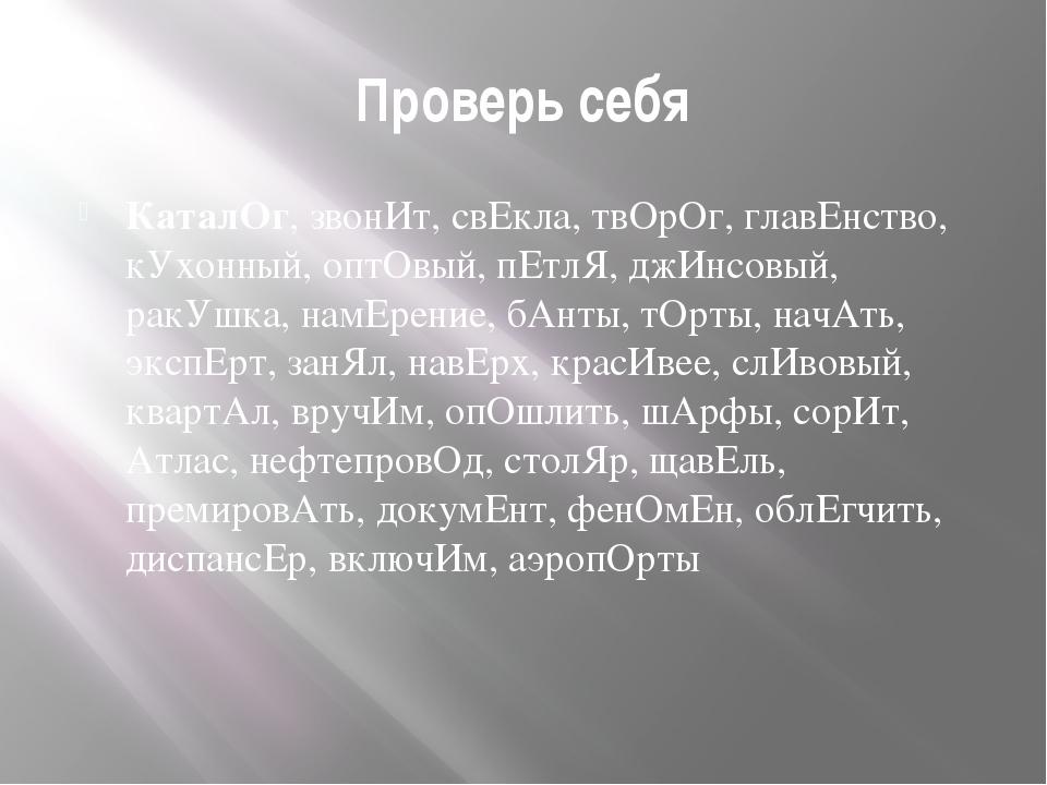 Проверь себя КаталОг, звонИт, свЕкла, твОрОг, главЕнство, кУхонный, оптОвый,...