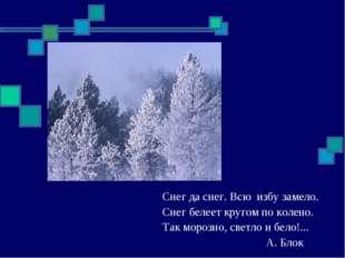 Снег да снег. Всю избу замело. Снег белеет кругом по колено. Так морозно, све