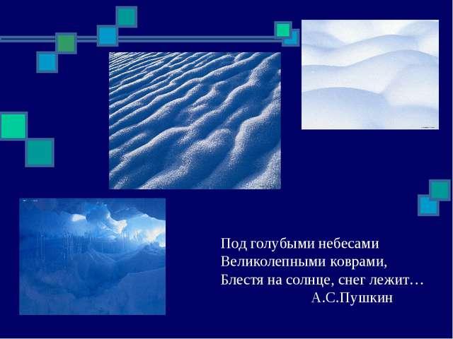 Под голубыми небесами Великолепными коврами, Блестя на солнце, снег лежит…...
