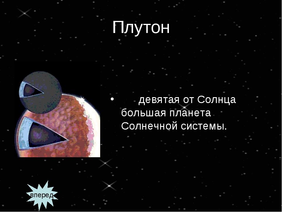 Плутон девятая от Солнца большая планета Солнечной системы. вперед