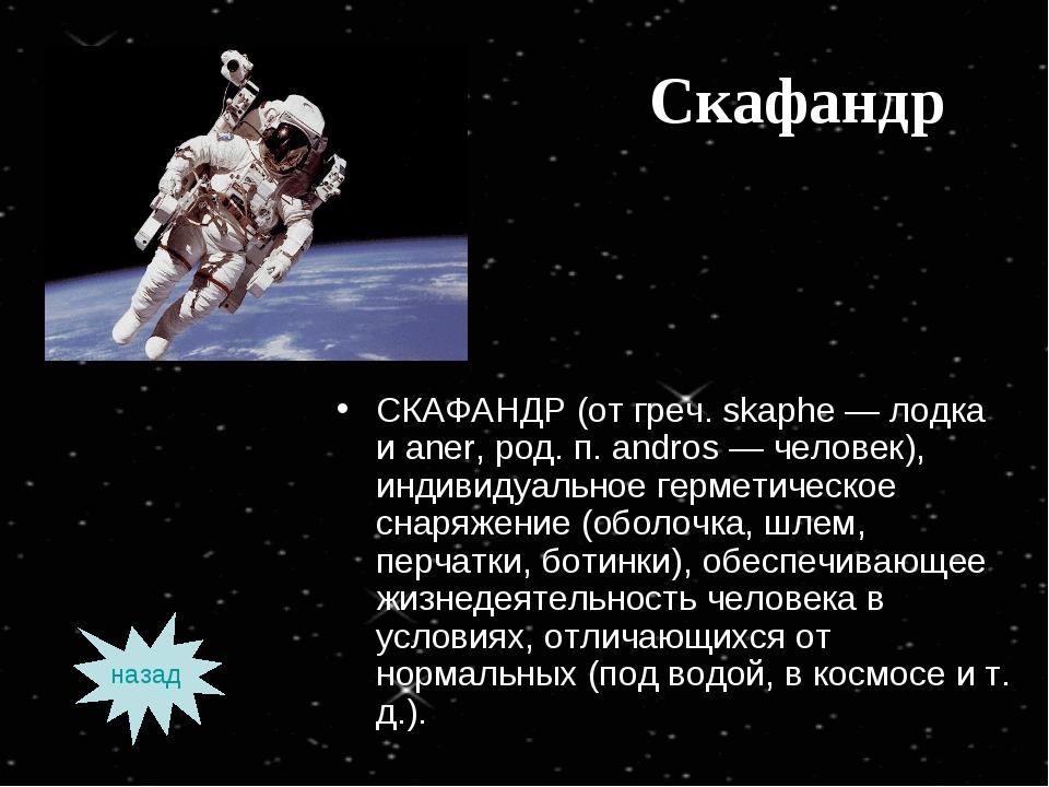 Скафандр СКАФАНДР (от греч. skaphe — лодка и aner, род. п. andros — человек),...