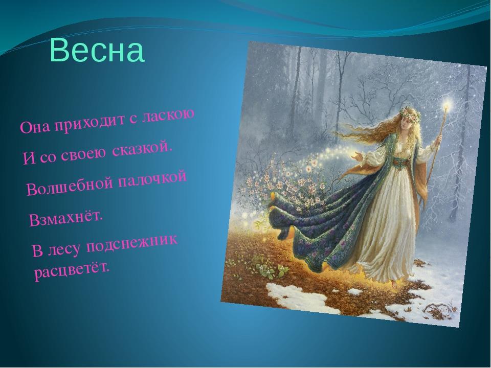 Весна Она приходит с ласкою И со своею сказкой. Волшебной палочкой Взмахнёт....