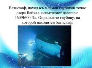 Батискаф, находясь в самой глубокой точке озера Байкал, испытывает давление 1