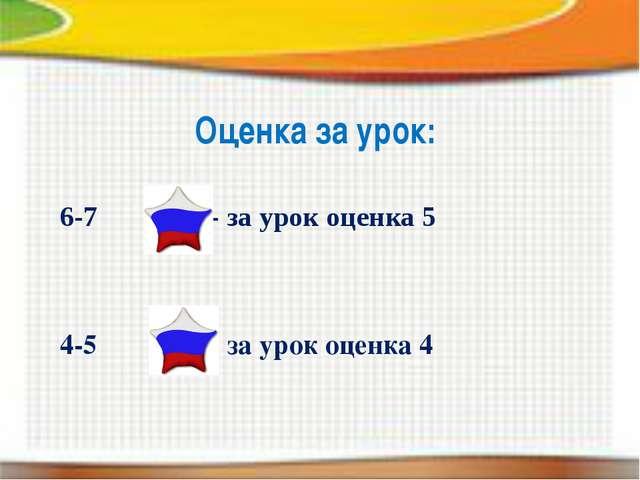 Оценка за урок: 6-7 - за урок оценка 5 4-5 - за урок оценка 4