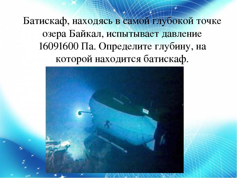 Батискаф, находясь в самой глубокой точке озера Байкал, испытывает давление 1...