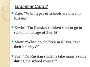 "Grammar Card 2 Kate: ""What types of schools are there in Russia?"" Kevin: ""Do"