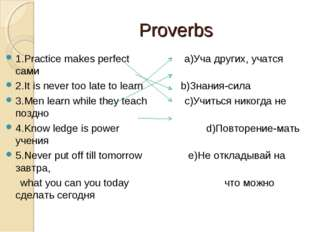 Proverbs 1.Practice makes perfect a)Уча других, учатся сами 2.It is never too