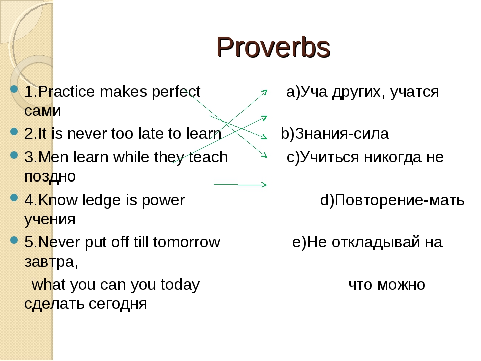 Proverbs 1.Practice makes perfect a)Уча других, учатся сами 2.It is never too...