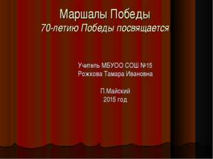Маршалы Победы 70-летию Победы посвящается Учитель МБУОО СОШ №15 Рожкова Тама