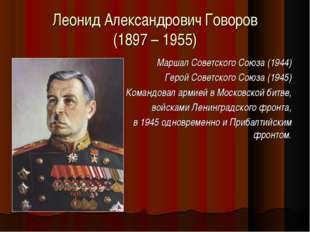 Леонид Александрович Говоров (1897 – 1955) Маршал Советского Союза (1944) Гер