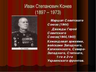 Иван Степанович Конев (1897 – 1973) Маршал Советского Союза (1944) Дважды Гер