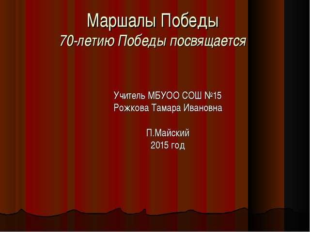 Маршалы Победы 70-летию Победы посвящается Учитель МБУОО СОШ №15 Рожкова Тама...