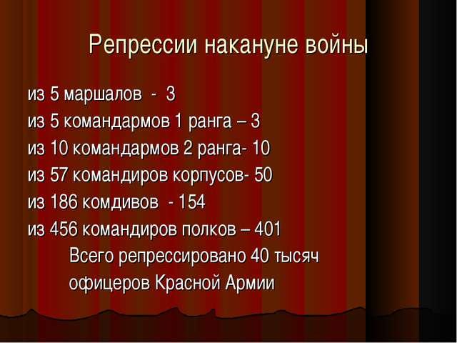 Репрессии накануне войны из 5 маршалов - 3 из 5 командармов 1 ранга – 3 из 10...