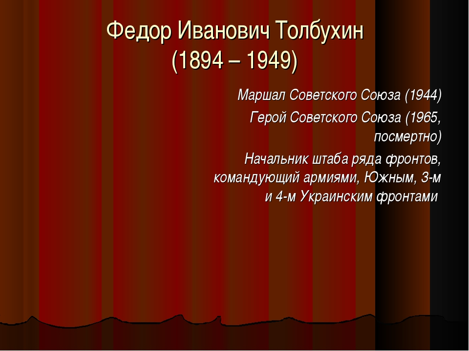 Федор Иванович Толбухин (1894 – 1949) Маршал Советского Союза (1944) Герой Со...
