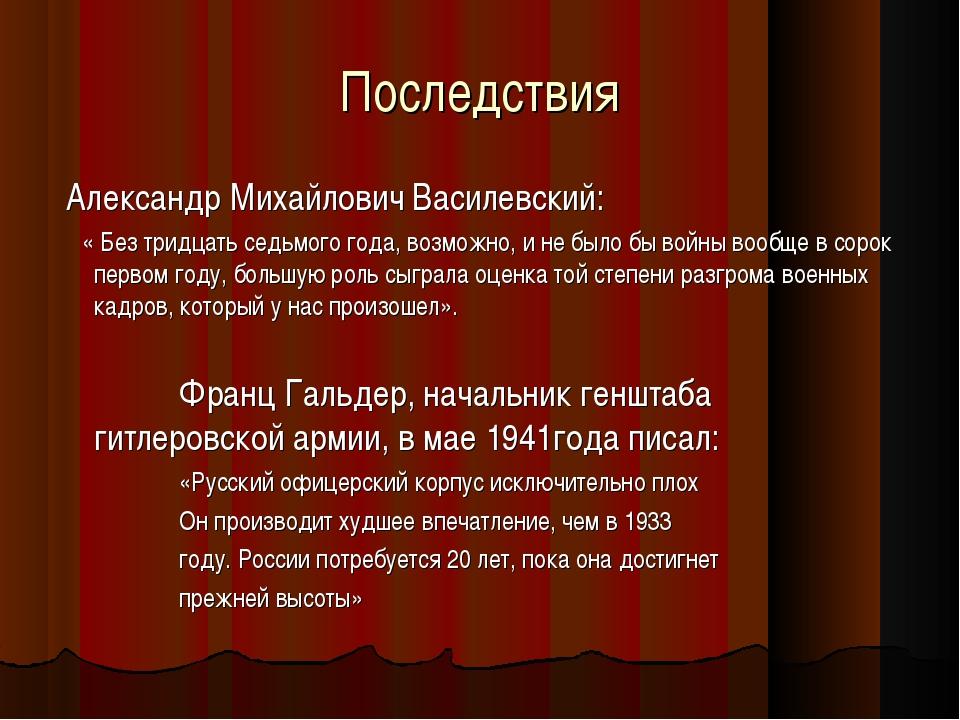 Последствия Александр Михайлович Василевский: « Без тридцать седьмого года, в...