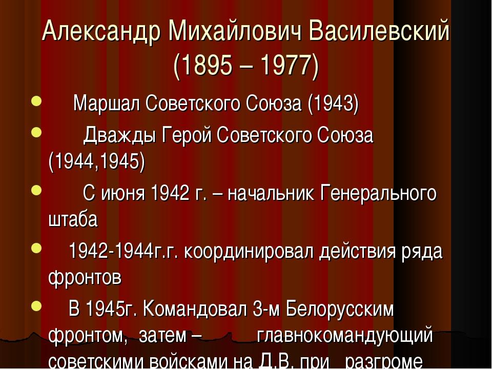 Александр Михайлович Василевский (1895 – 1977) Маршал Советского Союза (1943)...