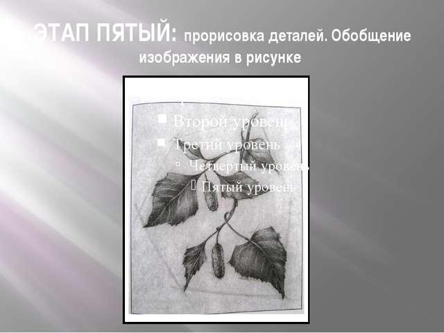 ЭТАП ПЯТЫЙ: прорисовка деталей. Обобщение изображения в рисунке