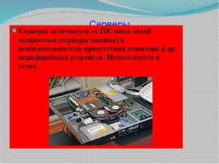 Серверы Серверы отличаются от ПК лишь своей мощностью (серверы мощнее) и необ