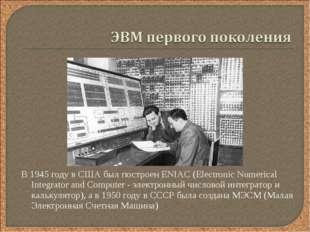 В 1945 году в США был построен ENIAC (Electronic Numerical Integrator and Com
