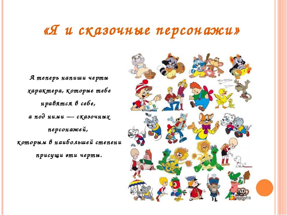 «Я и сказочные персонажи» А теперь напиши черты характера, которые тебе нрав...