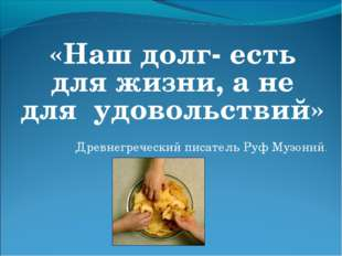 «Наш долг- есть для жизни, а не для удовольствий»  Древнегреческий писатель