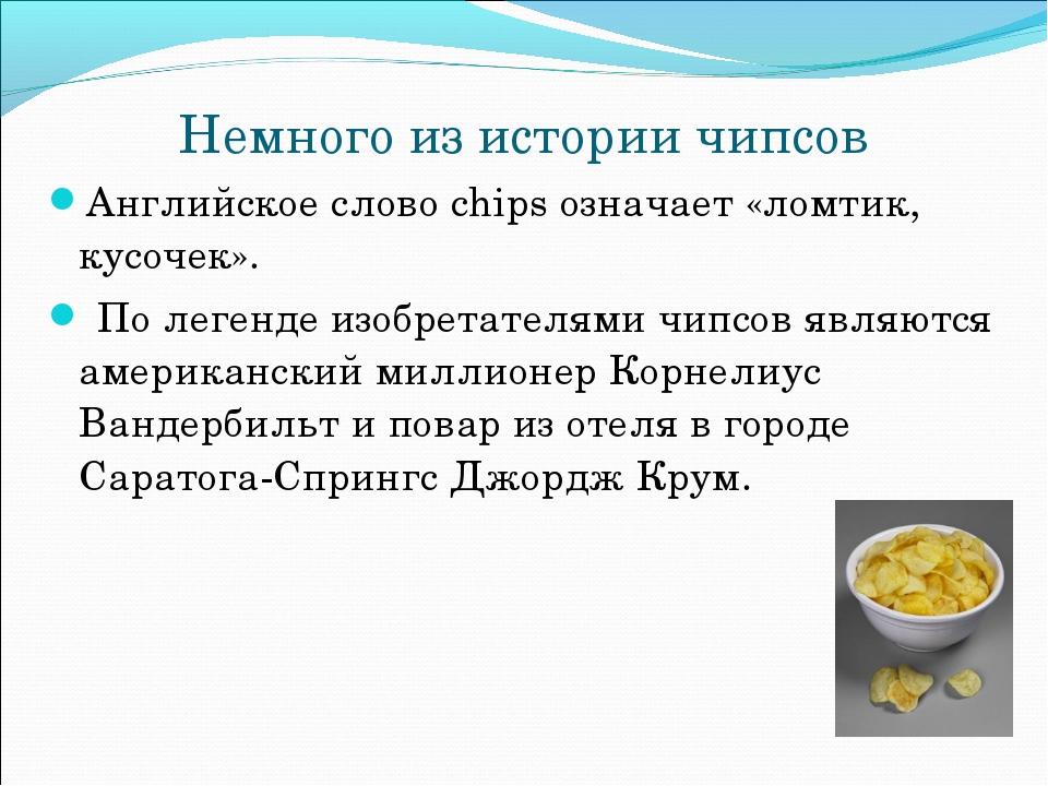 Немного из истории чипсов Английское слово chips означает «ломтик, кусочек»....