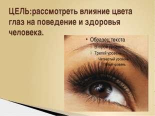 ЦЕЛЬ:рассмотреть влияние цвета глаз на поведение и здоровья человека.