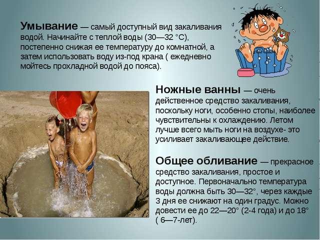 Умывание— самый доступный вид закаливания водой. Начинайте с теплой воды (30...