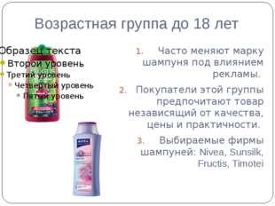 Возрастная группа до 18 лет Часто меняют марку шампуня под влиянием рекламы.