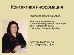 Контактная информация Короткова Ольга Юрьевна Учитель математики II квалифика