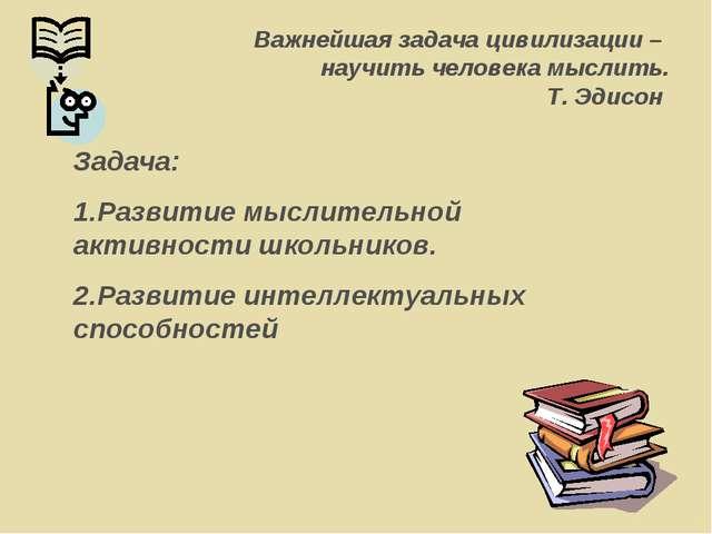 Важнейшая задача цивилизации – научить человека мыслить. Т. Эдисон Задача: Ра...