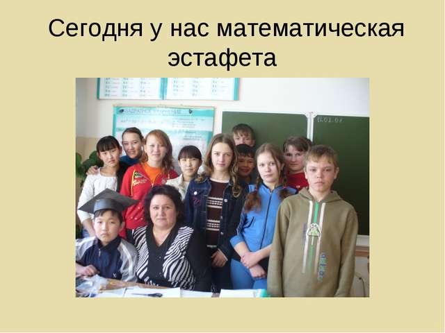 Сегодня у нас математическая эстафета