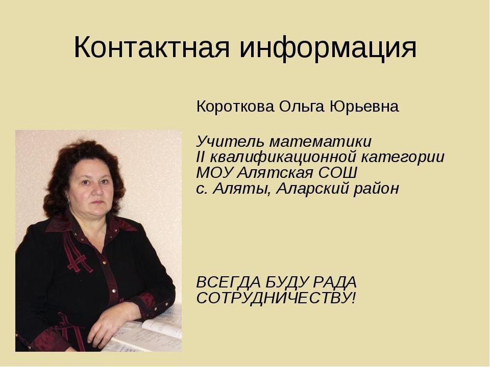 Контактная информация Короткова Ольга Юрьевна Учитель математики II квалифика...