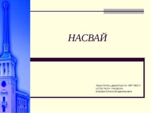 НАСВАЙ Заместитель директора по УВР МБОУ «СОШ № 6» г.Ангарска Боровик Елена В