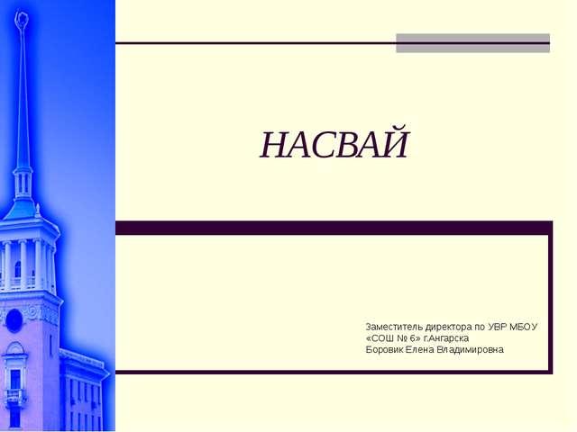 НАСВАЙ Заместитель директора по УВР МБОУ «СОШ № 6» г.Ангарска Боровик Елена В...