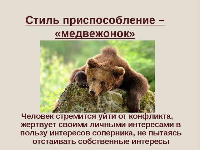 Стиль приспособление – «медвежонок» Человек стремится уйти от конфликта, жерт...