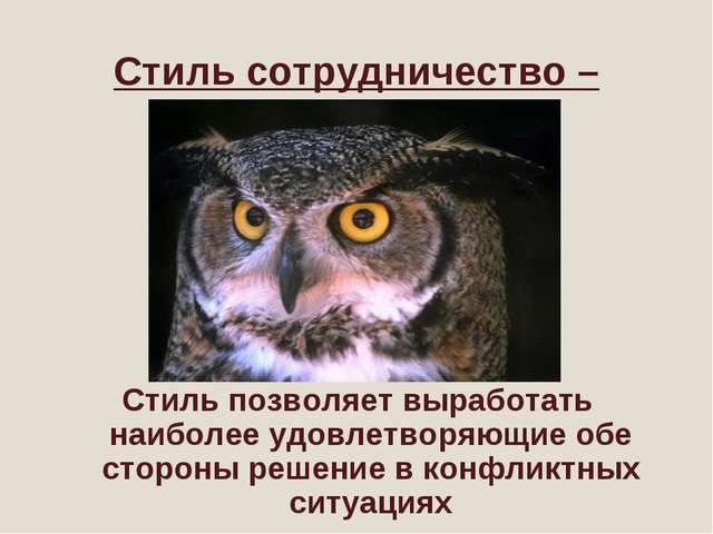 Стиль сотрудничество – «сова» Стиль позволяет выработать наиболее удовлетворя...