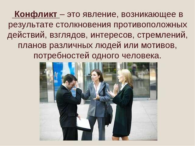 Конфликт – это явление, возникающее в результате столкновения противоположны...