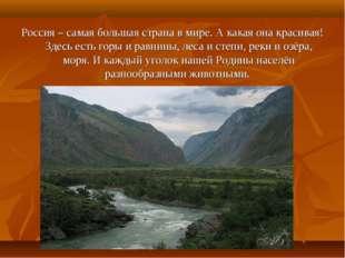 Россия – самая большая страна в мире. А какая она красивая! Здесь есть горы и