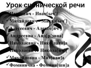 Иванович - Иван[ыч'] Михайлович - Михал[ыч'] Алесеевич - Алексе[ич'] Андреевн