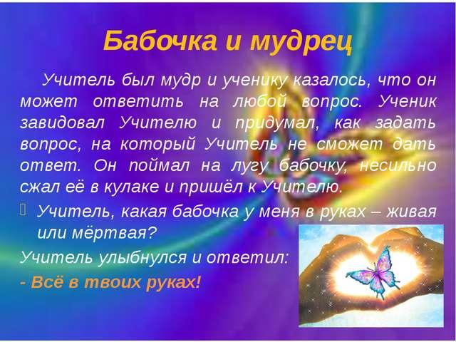 Бабочка и мудрец Учитель был мудр и ученику казалось, что он может ответить...