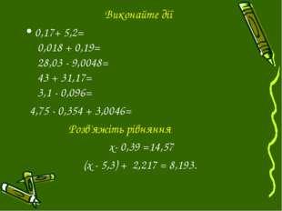 Виконайте дії 0,17+ 5,2= 0,018 + 0,19= 28,03 - 9,0048= 43 + 31,17= 3,1 - 0,09