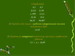 1.Порівняйте 9,3 9,5 0,123 0, 09 1, 999 2,111 32,56 32,4 96,35 96,087 2. Укаж