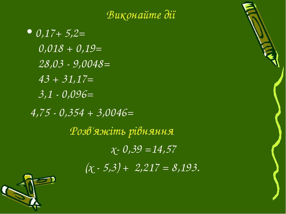Виконайте дії 0,17+ 5,2= 0,018 + 0,19= 28,03 - 9,0048= 43 + 31,17= 3,1 - 0,09...