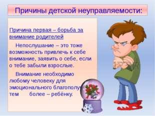 Причины детской неуправляемости: Причина первая – борьба за внимание родител