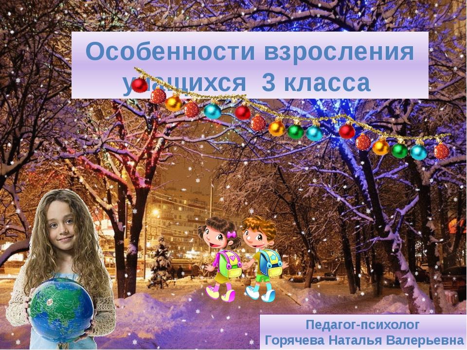 Особенности взросления учащихся 3 класса Педагог-психолог Горячева Наталья В...