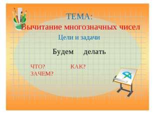 ТЕМА: Вычитание многозначных чисел Цели и задачи Будем делать ЧТО? КАК? ЗАЧЕМ?