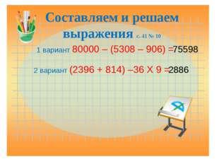 Составляем и решаем выражения с. 41 № 10 1 вариант 80000 – (5308 – 906) = 755