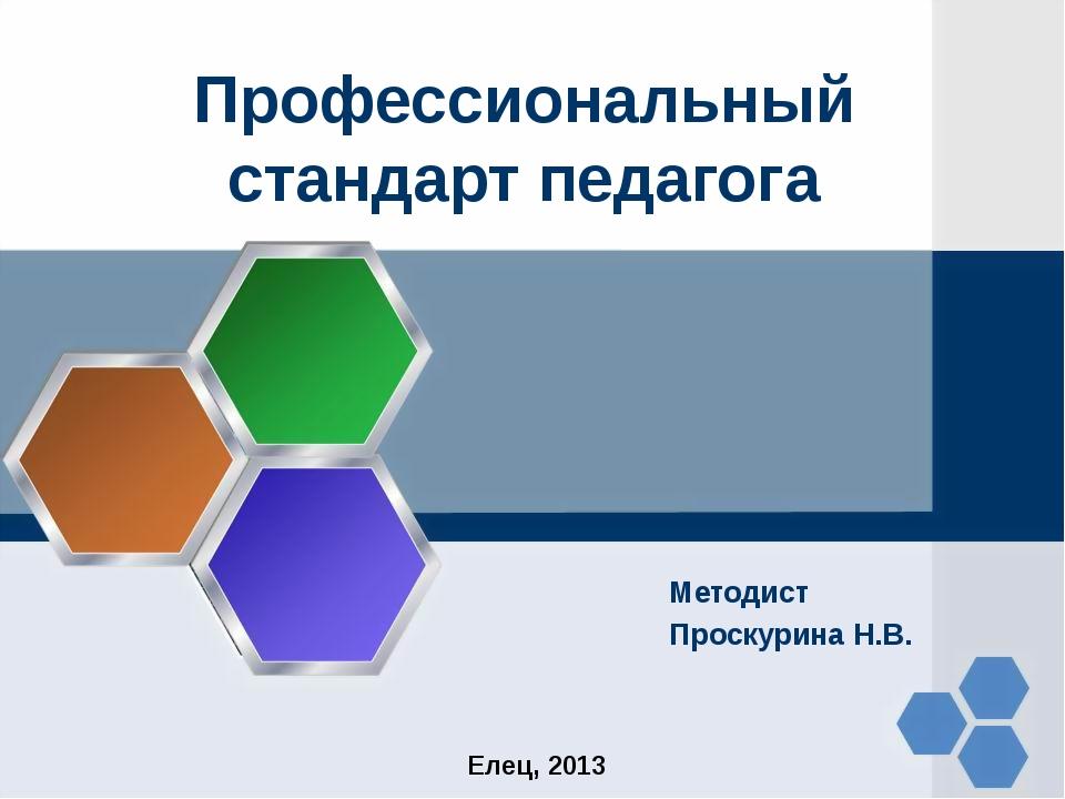 Профессиональный стандарт педагога Методист Проскурина Н.В. Елец, 2013
